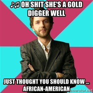 Privilege Denying Dude - ♪♫ oh shit she's a gold diggeR Well  just thought you should knoW ... african-american