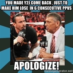 Apologize to CM Punk - you made y2j come back , just to make him lose  in 6 consecutive ppvs apologize!