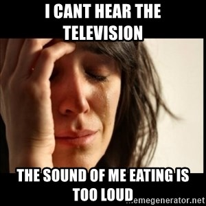 First World Problems - I cant hear the television the sound of me eating is too loud