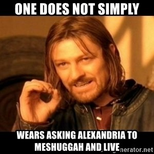 Does not simply walk into mordor Boromir  - ONe does not simply wears asking alexandria to meshuggah and live