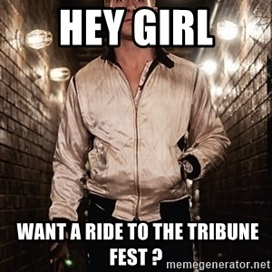 Ryan Gosling  - Hey Girl  WANT A RIDE TO THE TRIBUNE FEST ?