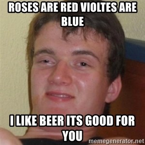 Stoner Guy - roses are red violtes Are blue I like beer its good for you