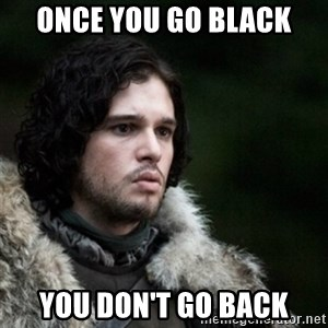 Thoughtful Jon Snow - Once you go black you don't go back