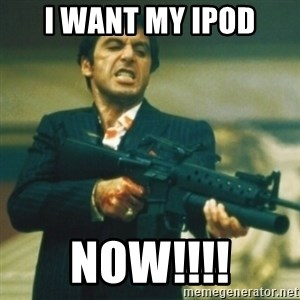 Tony Montana - I want my ipod Now!!!!