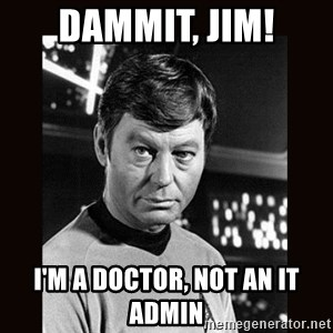 Leonard McCoy - Dammit, Jim! I'm a doctor, not an it admin