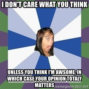 Annoying FB girl - i don't care what you think unless you think i'm awsome, in which case your opinion totaly matters