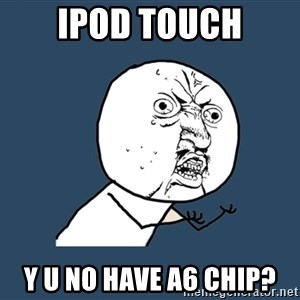 Y U No - ipod touch y u no have a6 chip?