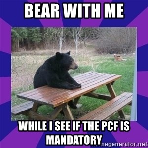 waiting bear - Bear with me  while I see if the PCF is Mandatory