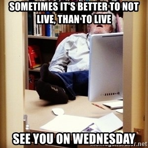 sleepy professor - Sometimes it's better to not live, than to live See you on Wednesday