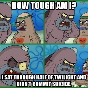 How tough are you - HOW TOUGH AM I? I SAT THROUGH HALF OF TWILIGHT AND DIDN'T COMMIT SUICIDE.