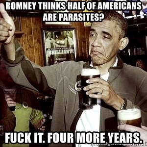 Drunk Obama  - Romney thinks half of americans are parasites? fuck it. four more years.
