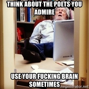 sleepy professor - think about the poets you admire use your fucking brain sometimes