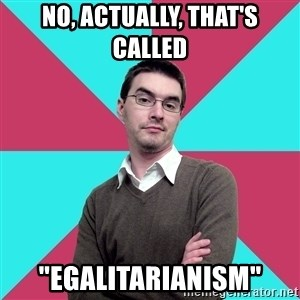 "Privilege Denying Dude - No, actually, that's called ""egalitarianism"""