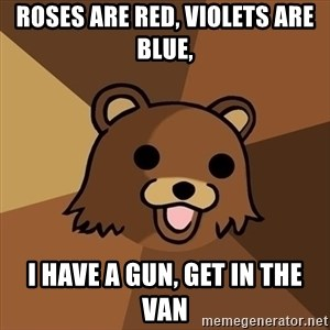 Pedobear - Roses are red, violets are blue, I have a gun, get in the van