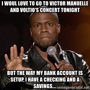 Kevin Hart - I woul love to go to Victor manuelle and voltio's concert tonight But thE way my bank accouNt is setup, i have a checking and a savings....
