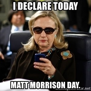 Hillary Text - I declare today matt morrison day.