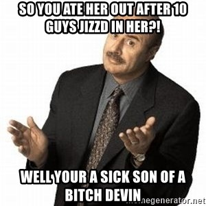 Dr. Phil - So You ate her out after 10 guys Jizzd in her?! Well your a sick son oF a bitch devin
