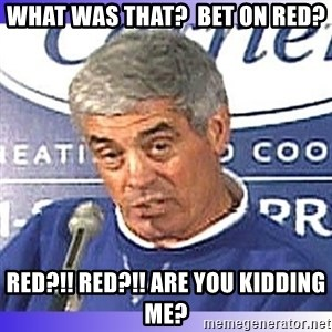 jim mora - What was that?  Bet on RED? RED?!! RED?!! ARE You kidding me?