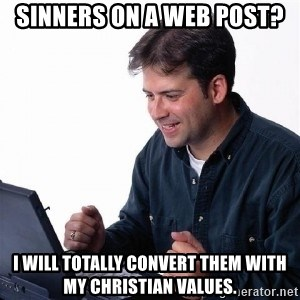 Lonely Computer Guy - sinners on a web post? i will totally convert them with my christian values.