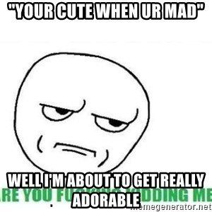 "Are You Fucking Kidding Me - ""Your cute when ur mad"" well i'm about to get really adorable"