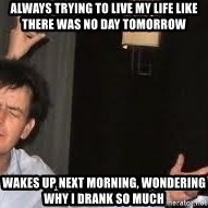 Drunk Charlie Sheen - always trying to live my life like there was no day tomorrow wakes up next morning, wondering why i drank so much