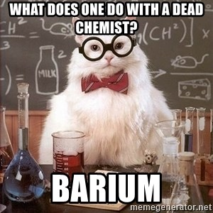 Chemistry Cat - What does one do with a dead chemist? Barium