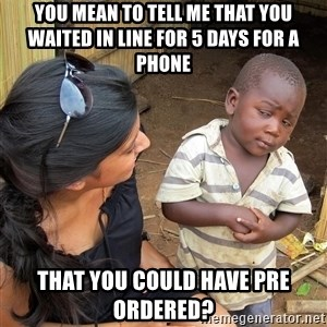 Skeptical African Child - you mean to tell me that you waited in line for 5 days for a phone  that you could have pre ordered?