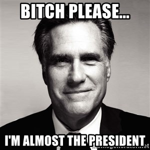 RomneyMakes.com - bitch please... i'm almost the president