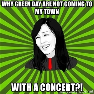 green fan - Why Green Day are not coming to my town with a concert?!