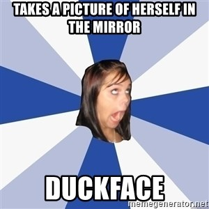 Annoying Facebook Girl - Takes a picture of herself in the mirror duckface