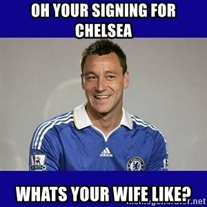 John Terry Chelsea - Oh your signing for chelsea whats your wife like?