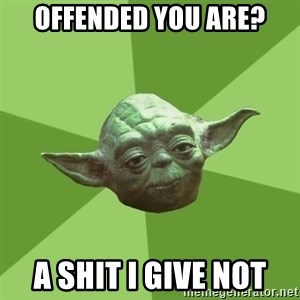 Advice Yoda Gives - offended you are? a shit i give not