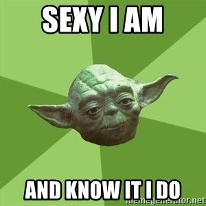 Advice Yoda Gives - sexy i am and know it i do