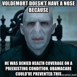 Voldemort - Voldemort doesn't have a nose because He was denied health coverage on a preexisTing condition. Obamacare could've prevented this