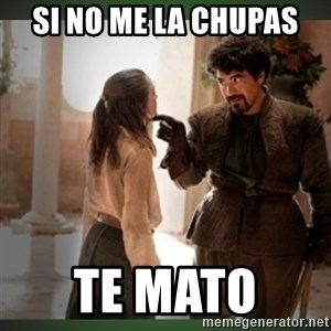 What do we say to the god of death ?  - Si no me la chupas te mato