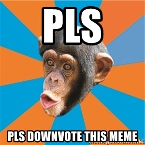 Stupid Monkey - pls pls downvote this meme