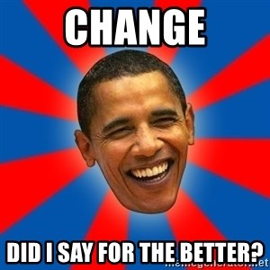 Obama - CHANGE Did I say for the better?