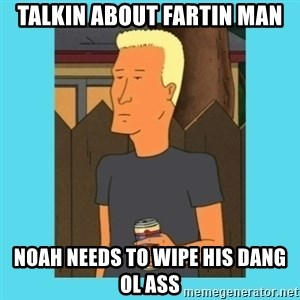 Boomhauer - Talkin about fartin man Noah needs to wipe his dang ol ass