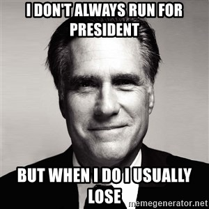 RomneyMakes.com - I don't always run for president but when I do I usually lose