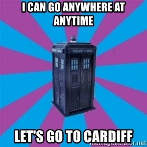 TARDIS Doctor Who - I can go anywhere at anytime Let's go to cardiff