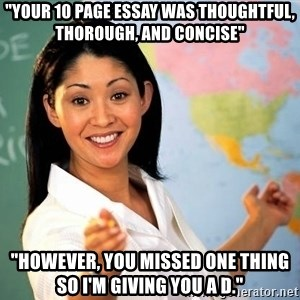 "Unhelpful High School Teacher - ""Your 10 page essay was thoughtful, thorough, and concise"" ""However, you missed one thing so I'm giving you a D."""