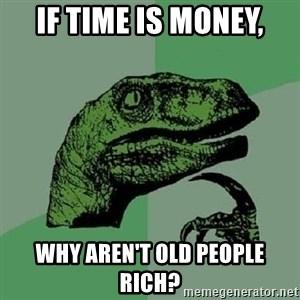 Philosoraptor - If time is money, why aren't old people rich?