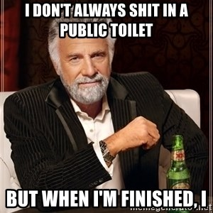 The Most Interesting Man In The World - i don't always shit in a public toilet but when i'm finished, i