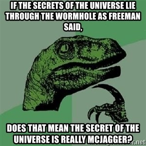 Philosoraptor - If the secrets of the universe lie through the wormhole as freeman said, does that mean the secret of the universe is really McJagger?