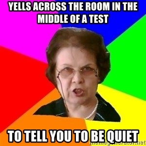 teacher - yells across the room in the middle of a test  to tell you to be quiet
