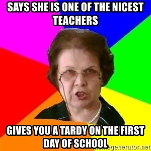 teacher - says she is one of the nicest teachers gives you a tardy on the first day of school