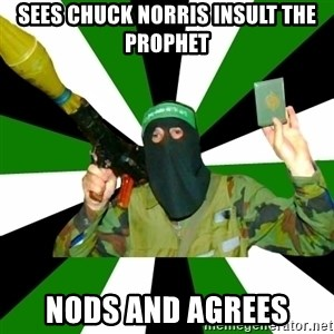 Islamist - Sees chuck norris insult the prophet nods and agrees