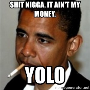 No Bullshit Obama - shit nigga, it ain't my money. YOLO