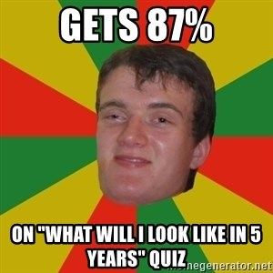 "stoner dude - gets 87% on ""what will i look like in 5 years"" quiz"