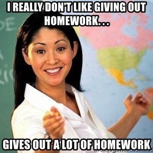 Unhelpful High School Teacher - I really don't like giving out homework. . . Gives out a lot of homework